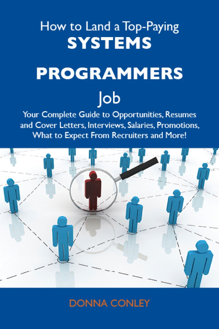 How to Land a Top-Paying Systems programmers Job: Your Complete Guide to Opportunities, Resumes and Cover Letters, Interviews, Salaries, Promotions, What to Expect From Recruiters and More