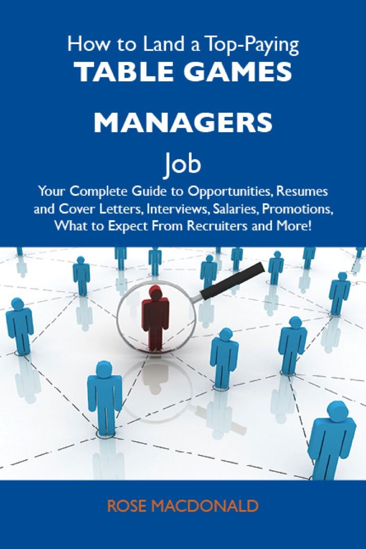 How to Land a Top-Paying Table games managers Job: Your Complete Guide to Opportunities, Resumes and Cover Letters, Interviews, Salaries, Promotions, What to Expect From Recruiters and More