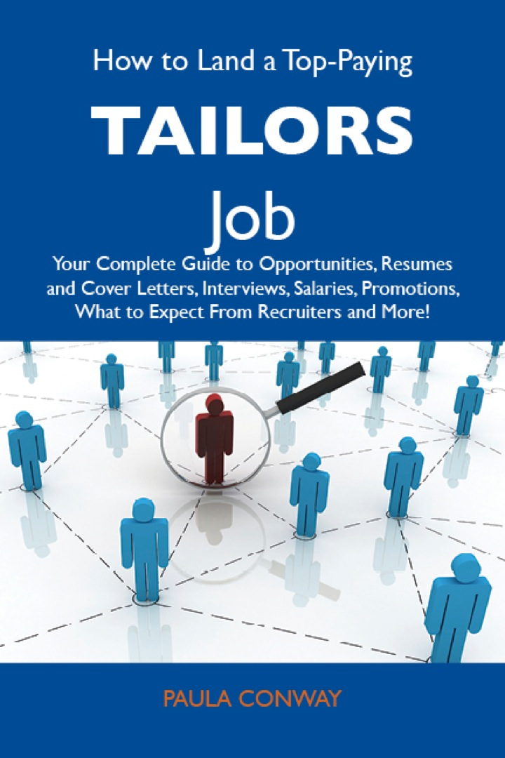 How to Land a Top-Paying Tailors Job: Your Complete Guide to Opportunities, Resumes and Cover Letters, Interviews, Salaries, Promotions, What to Expect From Recruiters and More