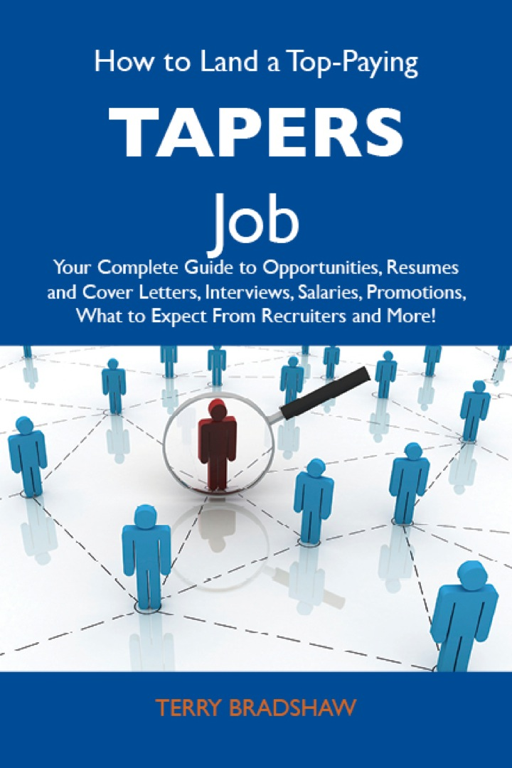 How to Land a Top-Paying Tapers Job: Your Complete Guide to Opportunities, Resumes and Cover Letters, Interviews, Salaries, Promotions, What to Expect From Recruiters and More