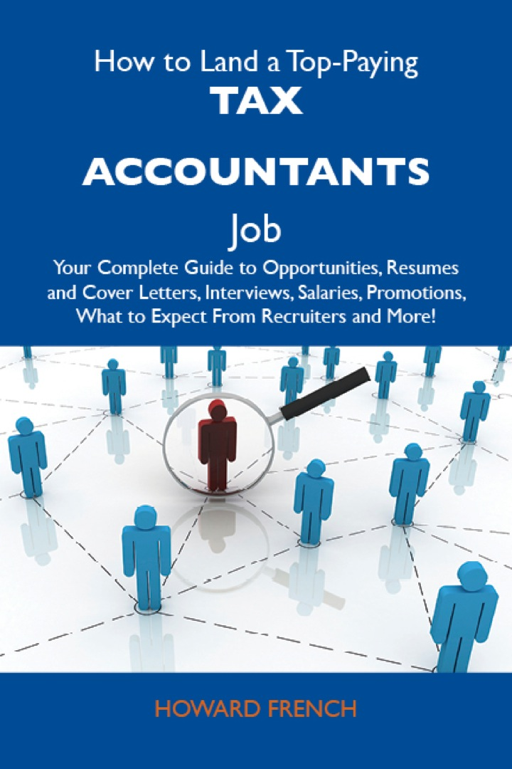 How to Land a Top-Paying Tax accountants Job: Your Complete Guide to Opportunities, Resumes and Cover Letters, Interviews, Salaries, Promotions, What to Expect From Recruiters and More
