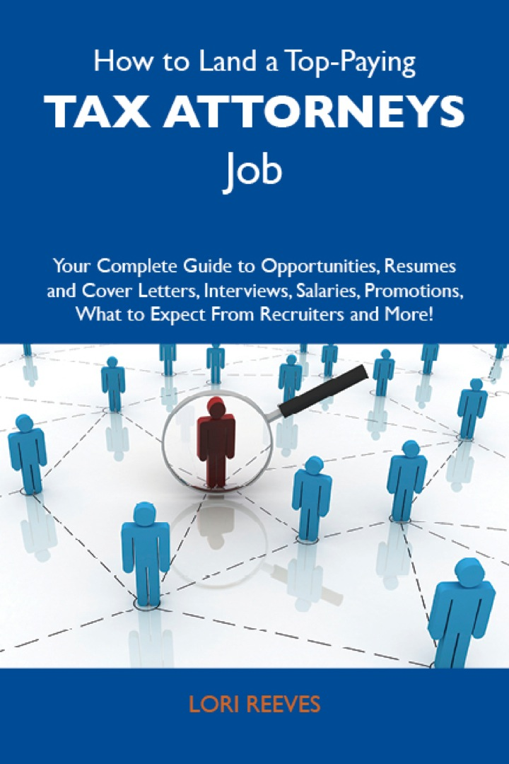 How to Land a Top-Paying Tax attorneys Job: Your Complete Guide to Opportunities, Resumes and Cover Letters, Interviews, Salaries, Promotions, What to Expect From Recruiters and More