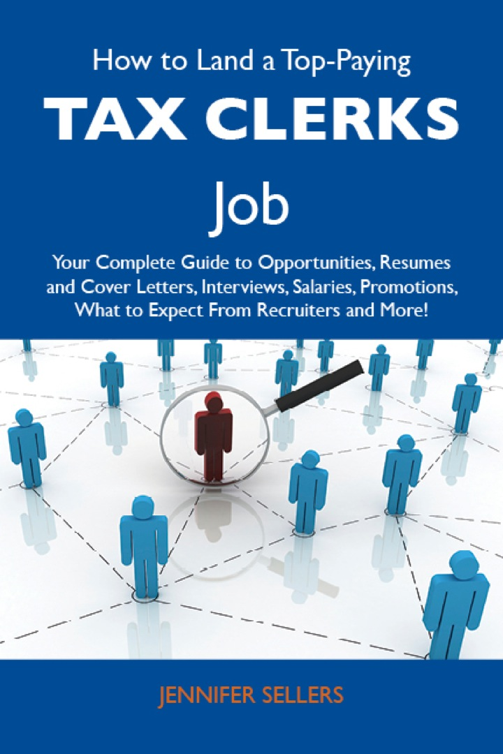 How to Land a Top-Paying Tax clerks Job: Your Complete Guide to Opportunities, Resumes and Cover Letters, Interviews, Salaries, Promotions, What to Expect From Recruiters and More