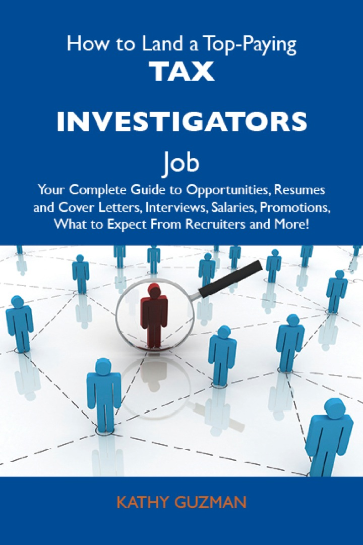 How to Land a Top-Paying Tax investigators Job: Your Complete Guide to Opportunities, Resumes and Cover Letters, Interviews, Salaries, Promotions, What to Expect From Recruiters and More