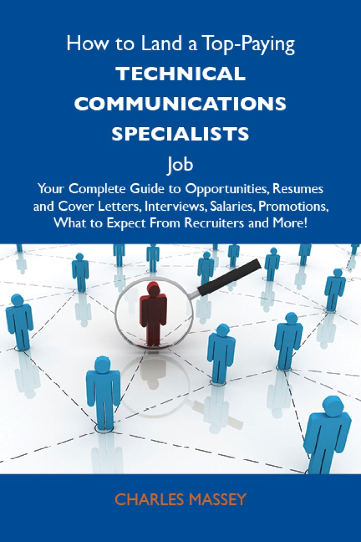 How to Land a Top-Paying Technical communications specialists Job: Your Complete Guide to Opportunities, Resumes and Cover Letters, Interviews, Salaries, Promotions, What to Expect From Recruiters and More