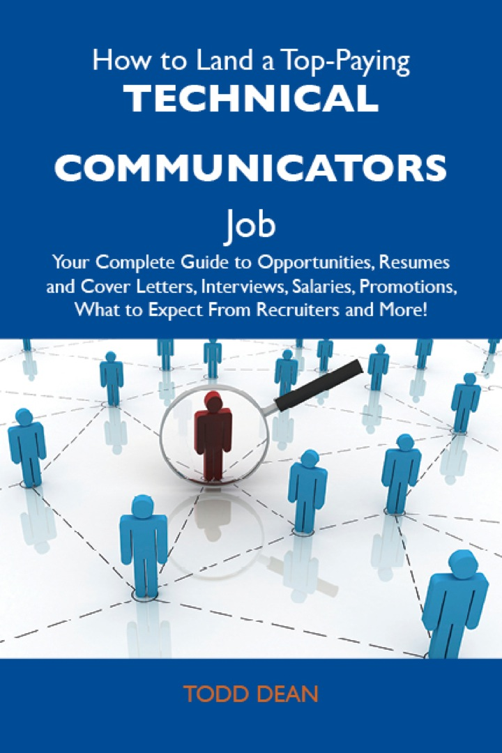 How to Land a Top-Paying Technical communicators Job: Your Complete Guide to Opportunities, Resumes and Cover Letters, Interviews, Salaries, Promotions, What to Expect From Recruiters and More