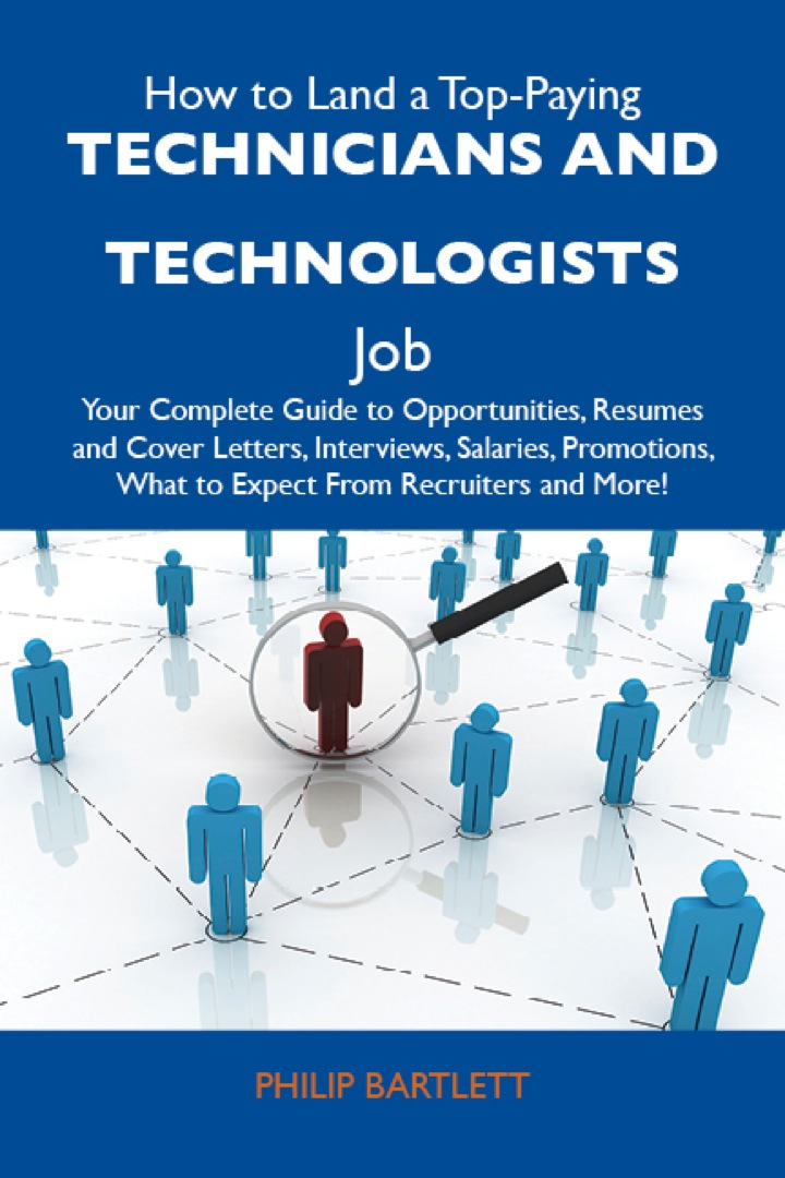 How to Land a Top-Paying Technicians and technologists Job: Your Complete Guide to Opportunities, Resumes and Cover Letters, Interviews, Salaries, Promotions, What to Expect From Recruiters and More