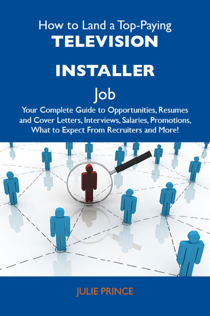How to Land a Top-Paying Television installer Job: Your Complete Guide to Opportunities, Resumes and Cover Letters, Interviews, Salaries, Promotions, What to Expect From Recruiters and More