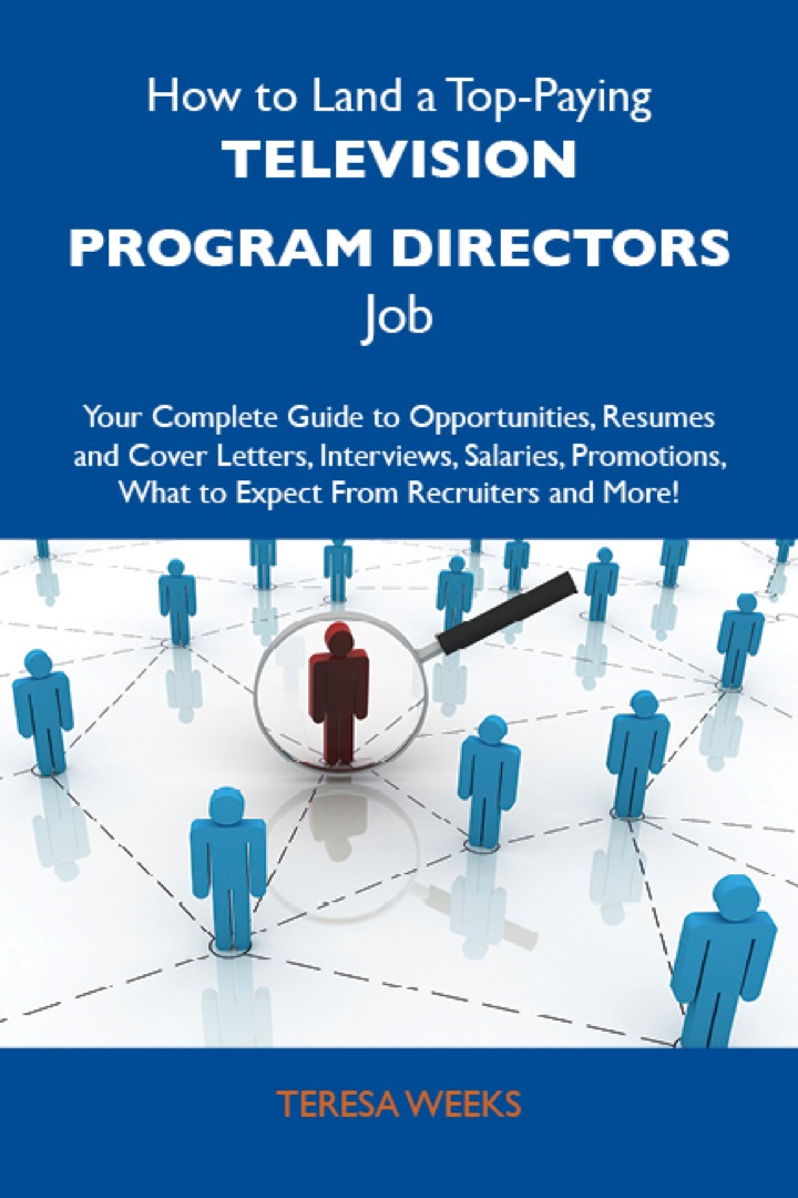 How to Land a Top-Paying Television program directors Job: Your Complete Guide to Opportunities, Resumes and Cover Letters, Interviews, Salaries, Promotions, What to Expect From Recruiters and More