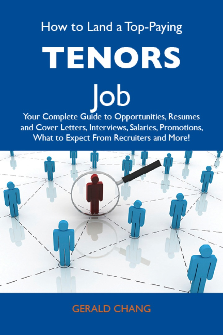 How to Land a Top-Paying Tenors Job: Your Complete Guide to Opportunities, Resumes and Cover Letters, Interviews, Salaries, Promotions, What to Expect From Recruiters and More