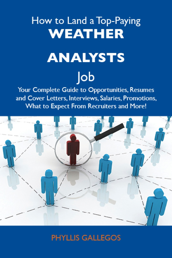 How to Land a Top-Paying Weather analysts Job: Your Complete Guide to Opportunities, Resumes and Cover Letters, Interviews, Salaries, Promotions, What to Expect From Recruiters and More