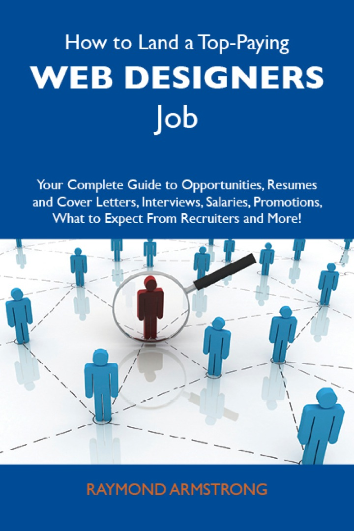 How to Land a Top-Paying Web designers Job: Your Complete Guide to Opportunities, Resumes and Cover Letters, Interviews, Salaries, Promotions, What to Expect From Recruiters and More