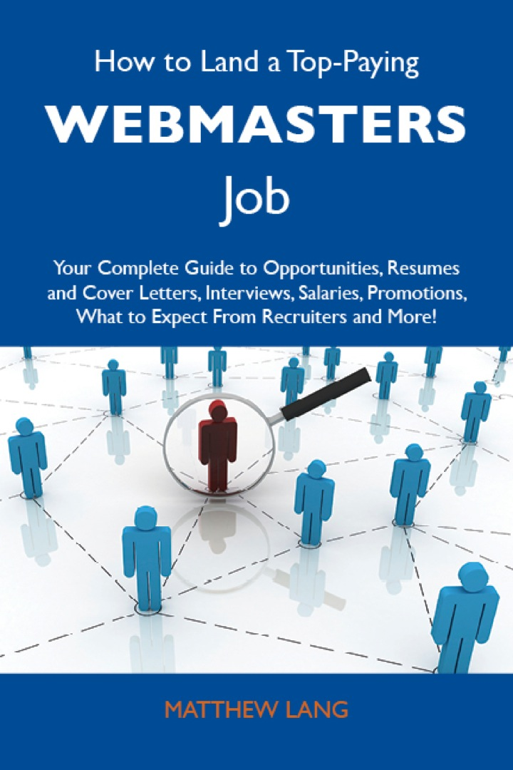 How to Land a Top-Paying Webmasters Job: Your Complete Guide to Opportunities, Resumes and Cover Letters, Interviews, Salaries, Promotions, What to Expect From Recruiters and More