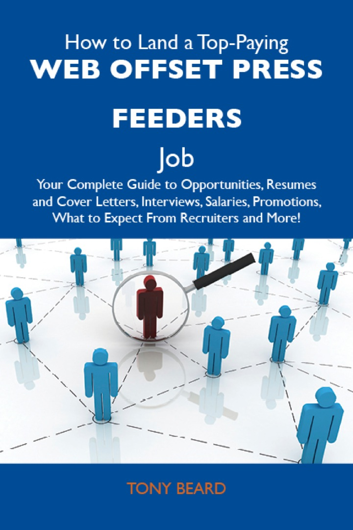 How to Land a Top-Paying Web offset press feeders Job: Your Complete Guide to Opportunities, Resumes and Cover Letters, Interviews, Salaries, Promotions, What to Expect From Recruiters and More