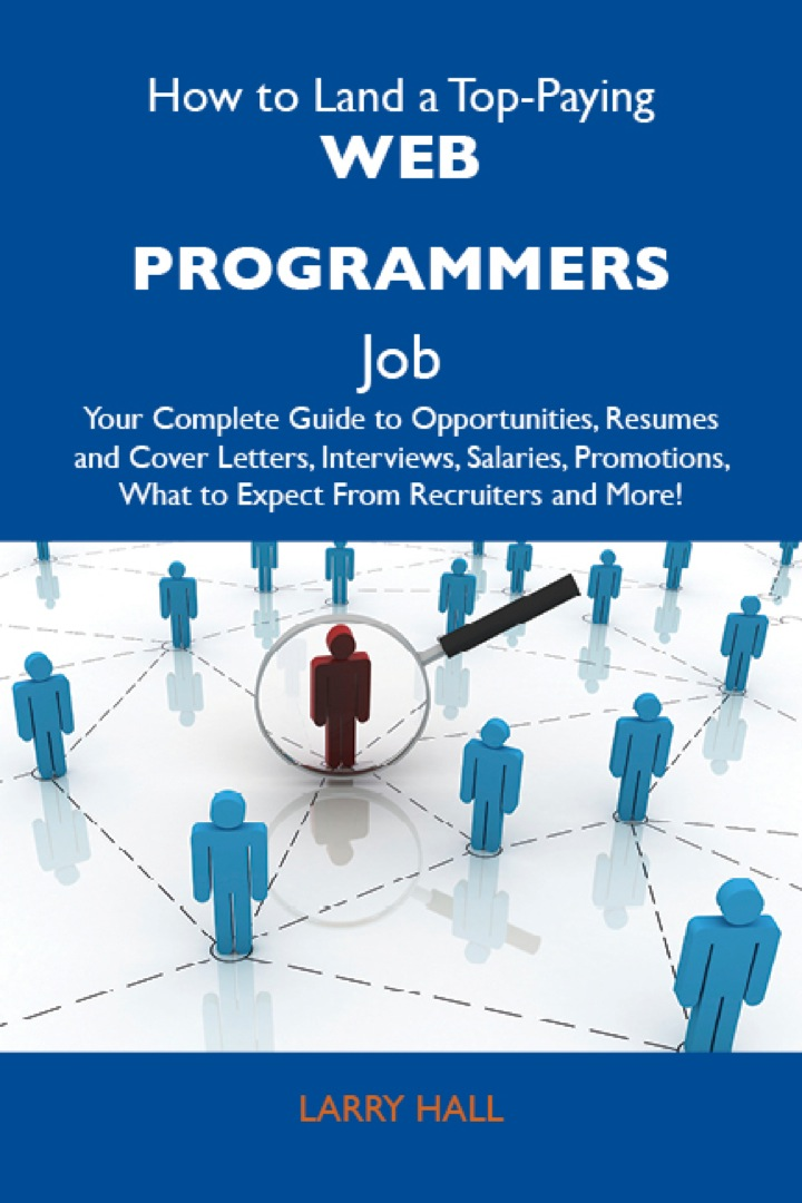 How to Land a Top-Paying Web programmers Job: Your Complete Guide to Opportunities, Resumes and Cover Letters, Interviews, Salaries, Promotions, What to Expect From Recruiters and More
