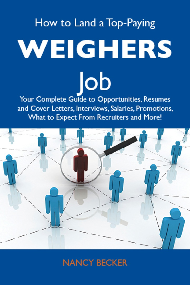 How to Land a Top-Paying Weighers Job: Your Complete Guide to Opportunities, Resumes and Cover Letters, Interviews, Salaries, Promotions, What to Expect From Recruiters and More