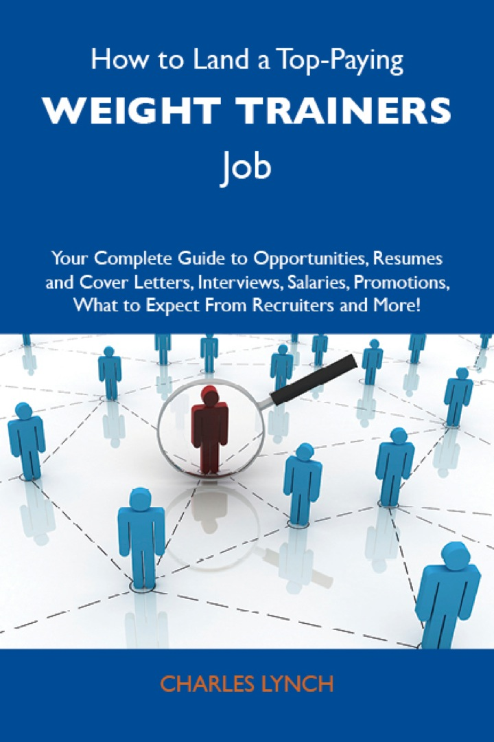 How to Land a Top-Paying Weight trainers Job: Your Complete Guide to Opportunities, Resumes and Cover Letters, Interviews, Salaries, Promotions, What to Expect From Recruiters and More