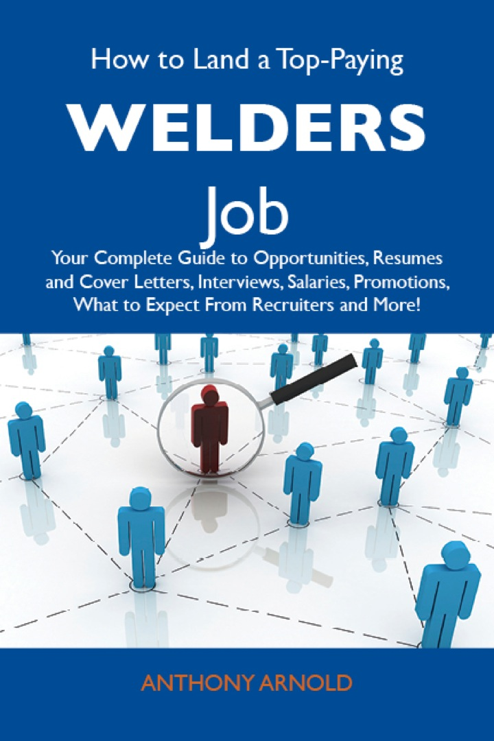 How to Land a Top-Paying Welders Job: Your Complete Guide to Opportunities, Resumes and Cover Letters, Interviews, Salaries, Promotions, What to Expect From Recruiters and More