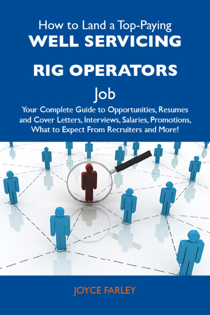 How to Land a Top-Paying Well servicing rig operators Job: Your Complete Guide to Opportunities, Resumes and Cover Letters, Interviews, Salaries, Promotions, What to Expect From Recruiters and More