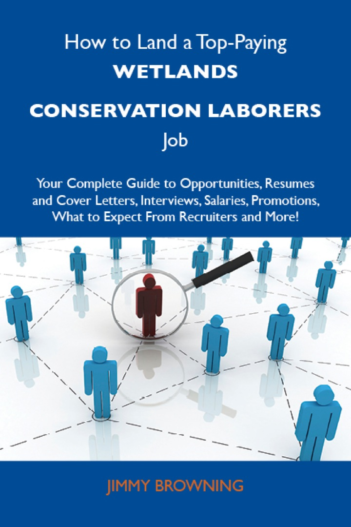 How to Land a Top-Paying Wetlands conservation laborers Job: Your Complete Guide to Opportunities, Resumes and Cover Letters, Interviews, Salaries, Promotions, What to Expect From Recruiters and More