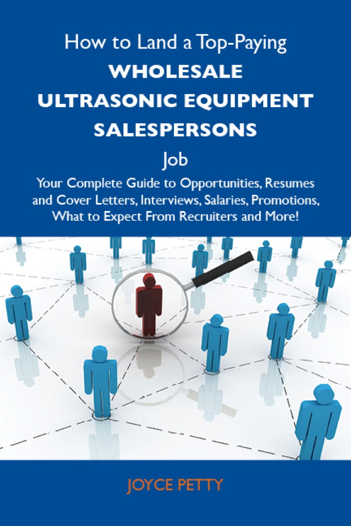 How to Land a Top-Paying Wholesale ultrasonic equipment salespersons Job: Your Complete Guide to Opportunities, Resumes and Cover Letters, Interviews, Salaries, Promotions, What to Expect From Recruiters and More