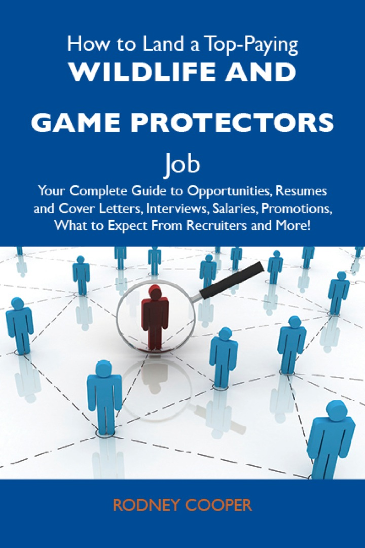 How to Land a Top-Paying Wildlife and game protectors Job: Your Complete Guide to Opportunities, Resumes and Cover Letters, Interviews, Salaries, Promotions, What to Expect From Recruiters and More