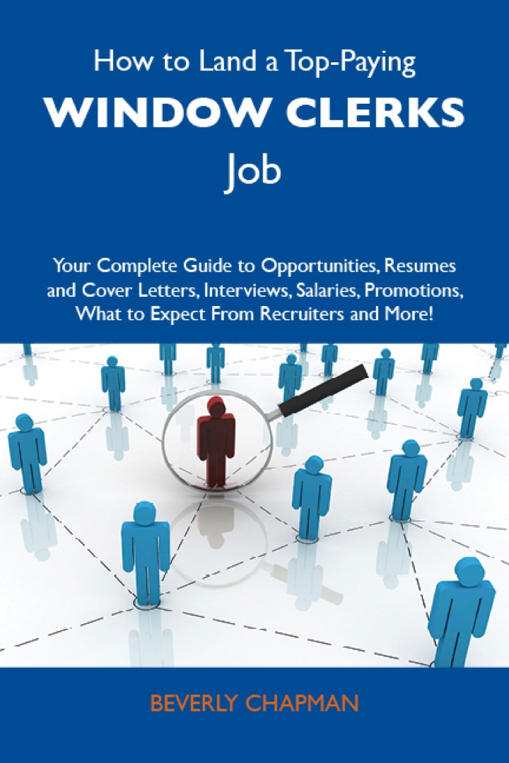How to Land a Top-Paying Window clerks Job: Your Complete Guide to Opportunities, Resumes and Cover Letters, Interviews, Salaries, Promotions, What to Expect From Recruiters and More