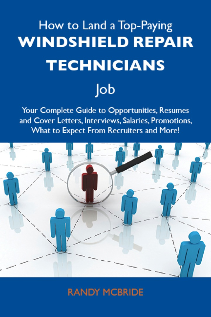 How to Land a Top-Paying Windshield repair technicians Job: Your Complete Guide to Opportunities, Resumes and Cover Letters, Interviews, Salaries, Promotions, What to Expect From Recruiters and More