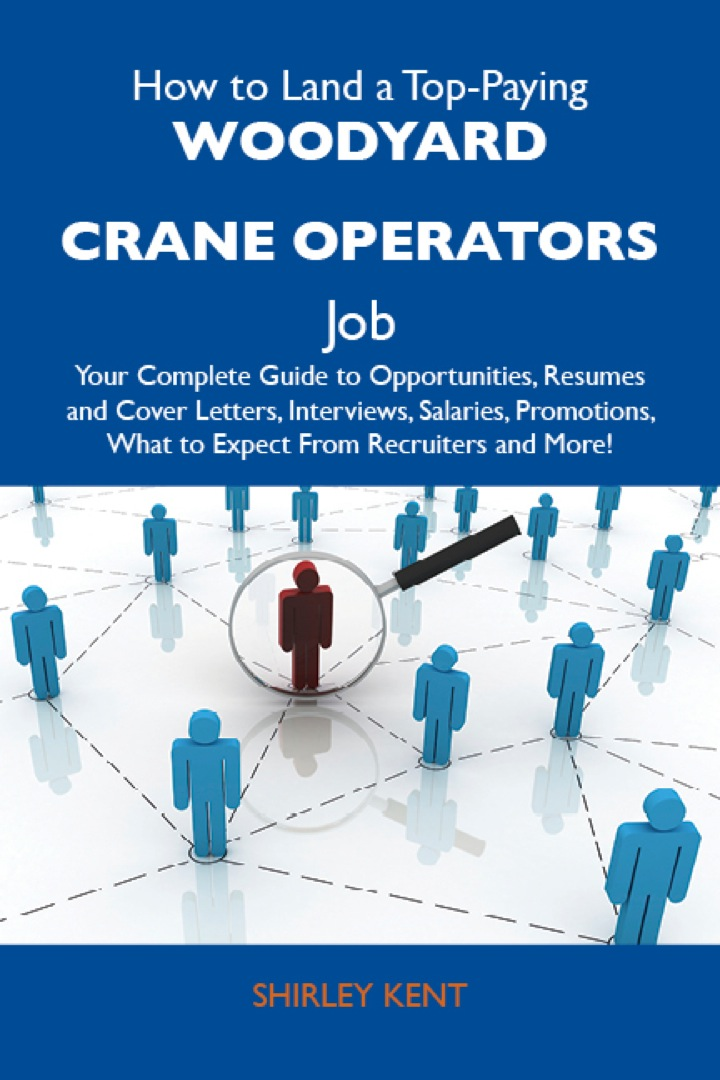 How to Land a Top-Paying Woodyard crane operators Job: Your Complete Guide to Opportunities, Resumes and Cover Letters, Interviews, Salaries, Promotions, What to Expect From Recruiters and More