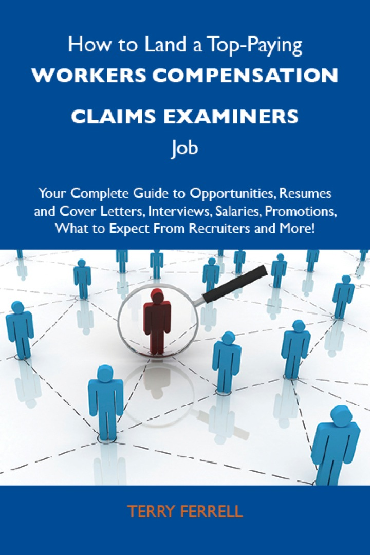 How to Land a Top-Paying Workers compensation claims examiners Job: Your Complete Guide to Opportunities, Resumes and Cover Letters, Interviews, Salaries, Promotions, What to Expect From Recruiters and More