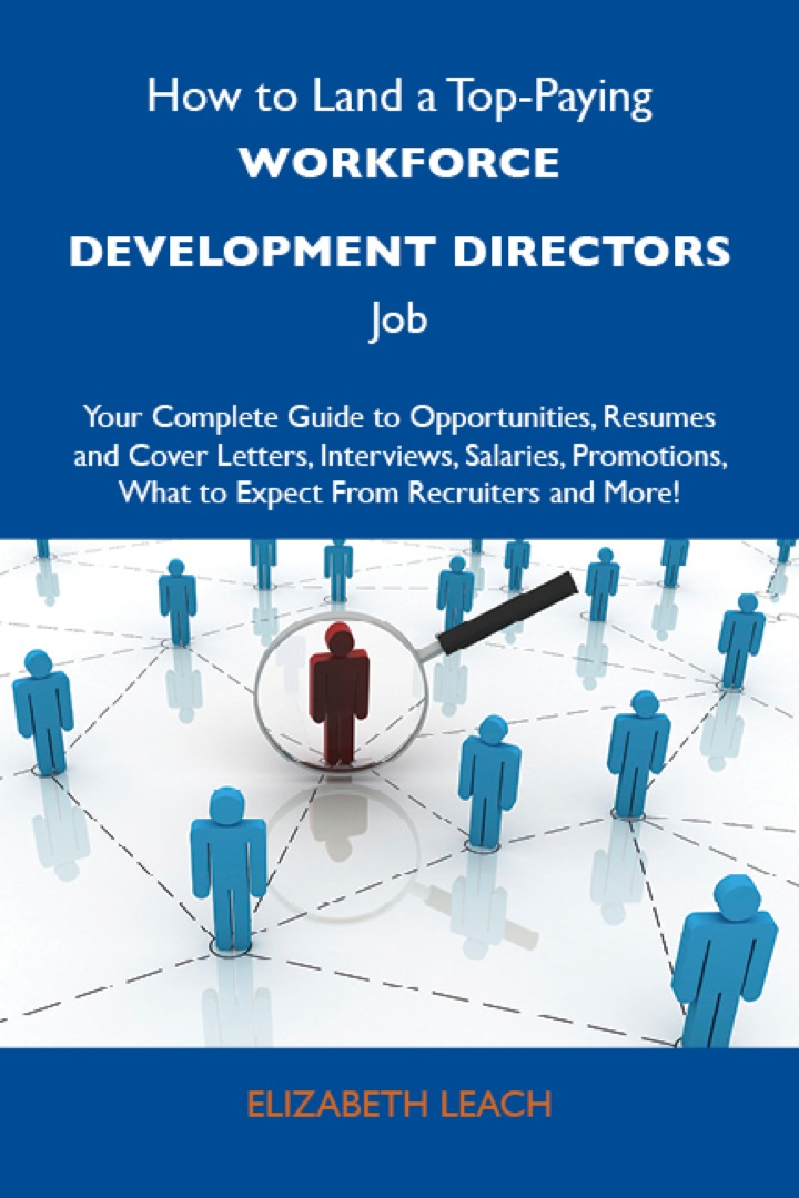 How to Land a Top-Paying Workforce development directors Job: Your Complete Guide to Opportunities, Resumes and Cover Letters, Interviews, Salaries, Promotions, What to Expect From Recruiters and More