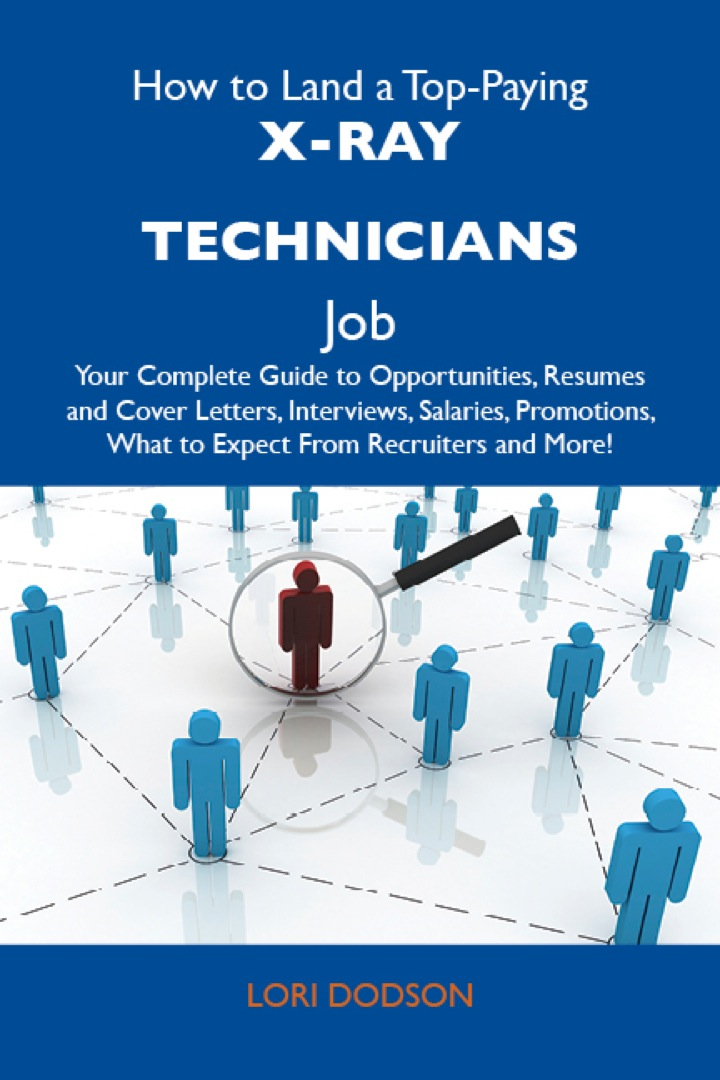 How to Land a Top-Paying X-Ray technicians Job: Your Complete Guide to Opportunities, Resumes and Cover Letters, Interviews, Salaries, Promotions, What to Expect From Recruiters and More