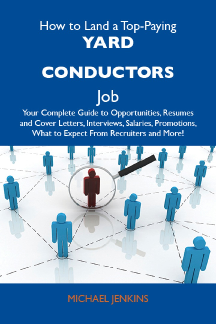 How to Land a Top-Paying Yard conductors Job: Your Complete Guide to Opportunities, Resumes and Cover Letters, Interviews, Salaries, Promotions, What to Expect From Recruiters and More