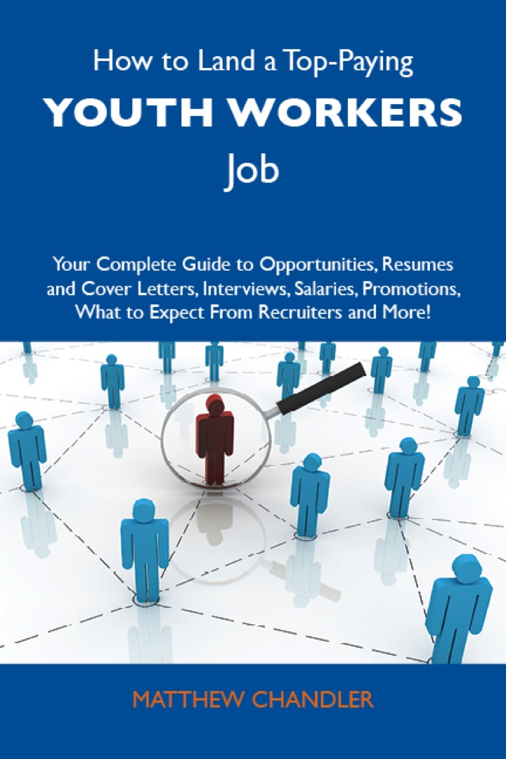 How to Land a Top-Paying Youth workers Job: Your Complete Guide to Opportunities, Resumes and Cover Letters, Interviews, Salaries, Promotions, What to Expect From Recruiters and More