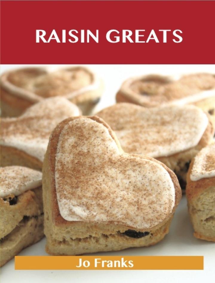 Raisin Greats: Delicious Raisin Recipes, The Top 93 Raisin Recipes