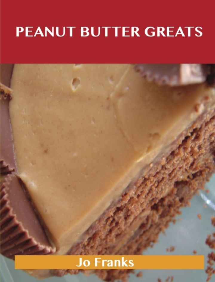 Peanut Butter Greats: Delicious Peanut Butter Recipes, The Top 85 Peanut Butter Recipes