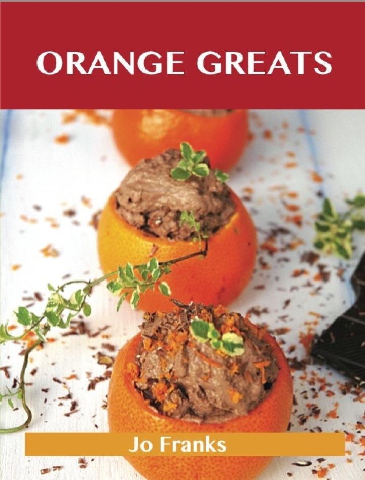 Orange Greats: Delicious Orange Recipes, The Top 100 Orange Recipes