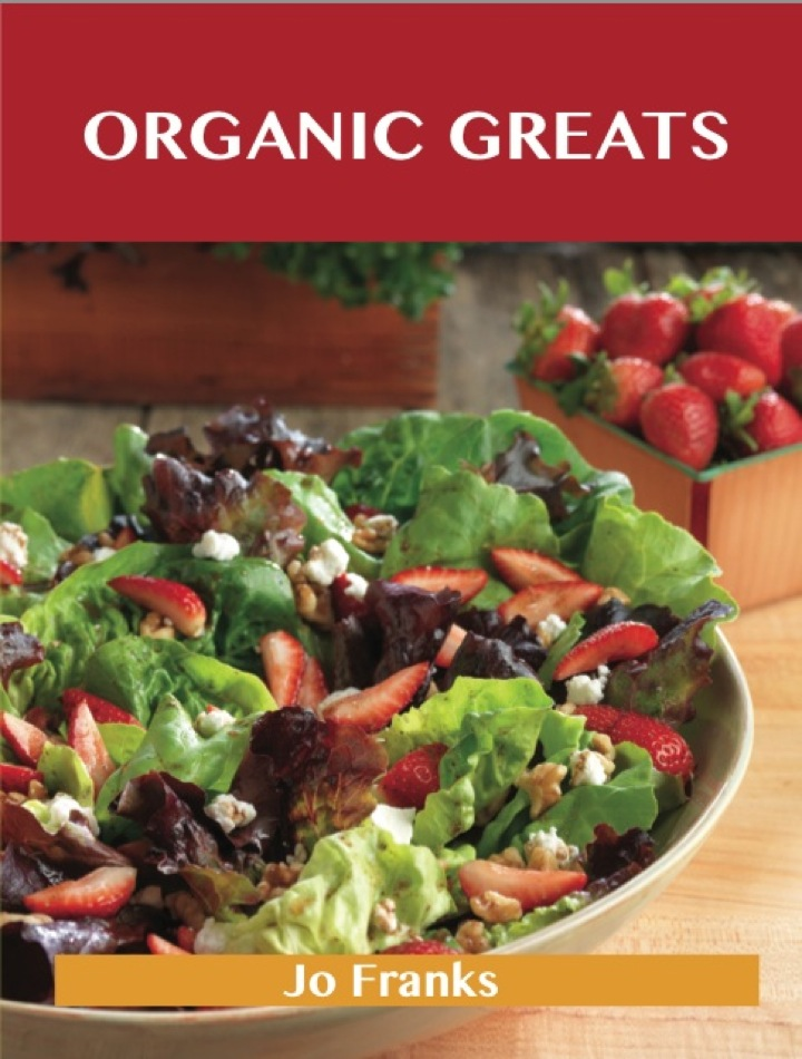 Organic Greats: Delicious Organic Recipes, The Top 35 Organic Recipes