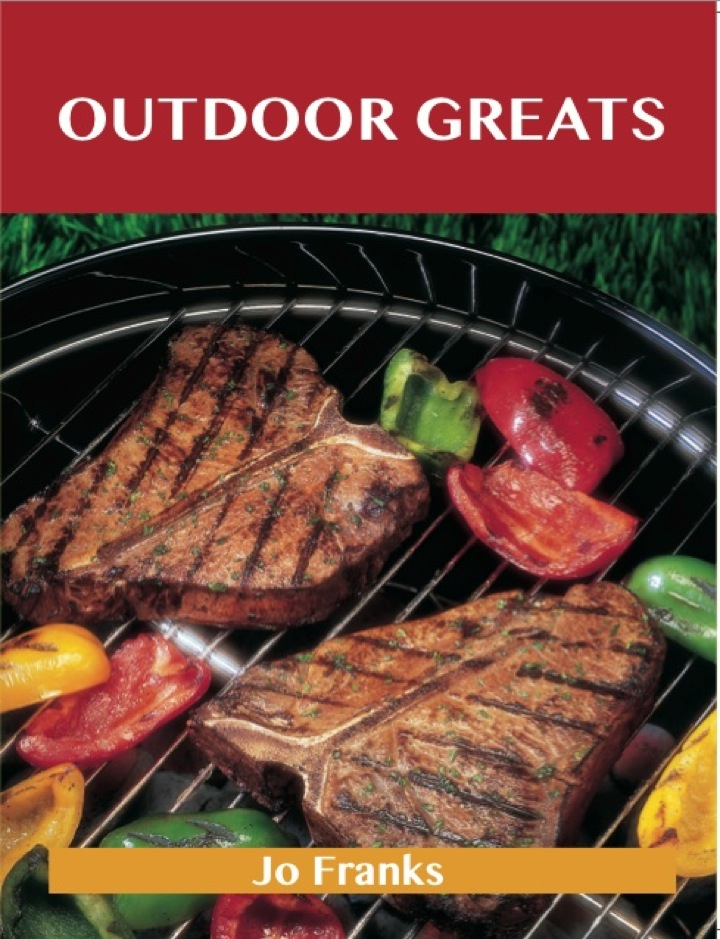 Outdoor Greats: Delicious Outdoor Recipes, The Top 100 Outdoor Recipes
