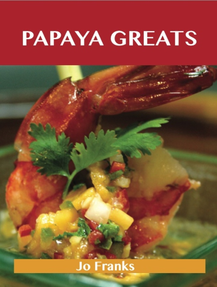 Papaya Greats: Delicious Papaya Recipes, The Top 92 Papaya Recipes