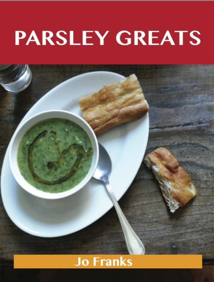 Parsley Greats: Delicious Parsley Recipes, The Top 100 Parsley Recipes