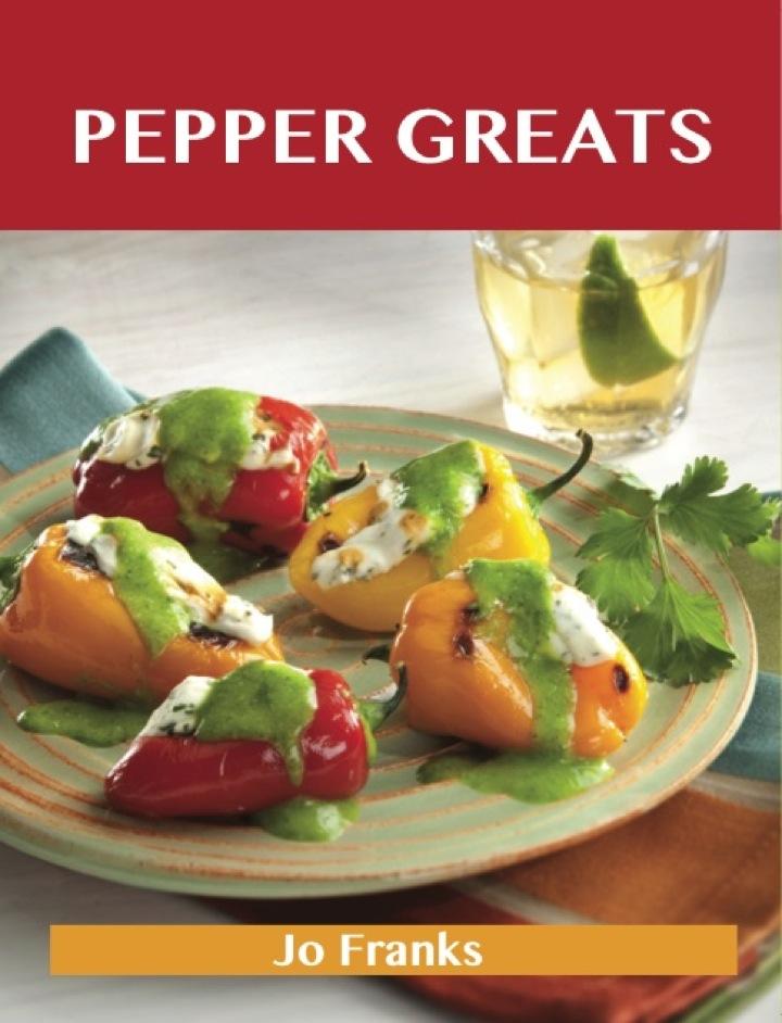 Pepper Greats: Delicious Pepper Recipes, The Top 100 Pepper Recipes