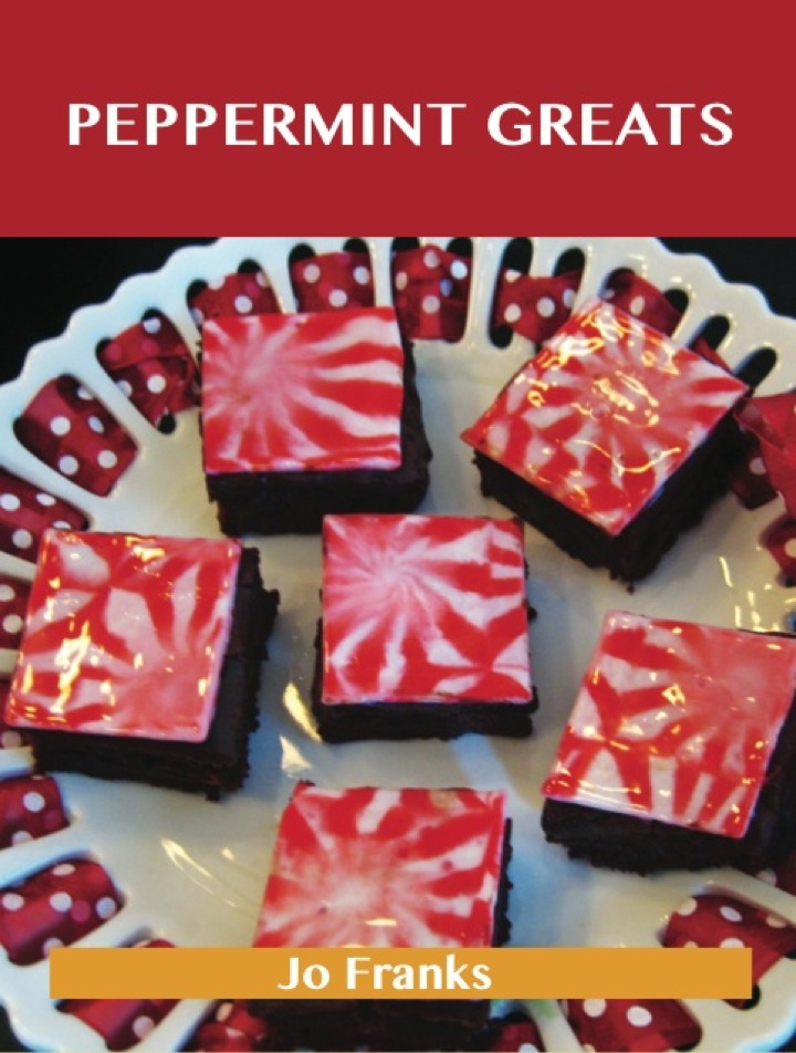 Peppermint Greats: Delicious Peppermint Recipes, The Top 81 Peppermint Recipes