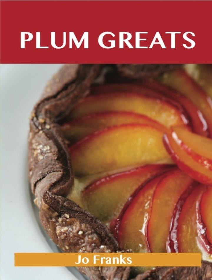 Plum Greats: Delicious Plum Recipes, The Top 95 Plum Recipes