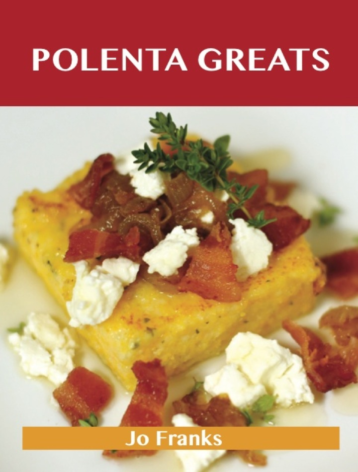 Polenta Greats: Delicious Polenta Recipes, The Top 79 Polenta Recipes