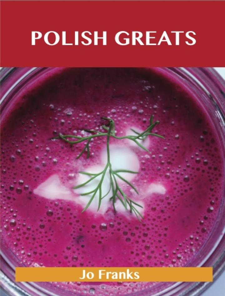 Polish Greats: Delicious Polish Recipes, The Top 56 Polish Recipes