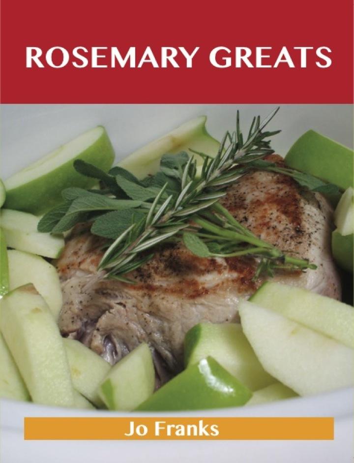 Rosemary Greats: Delicious Rosemary Recipes, The Top 100 Rosemary Recipes