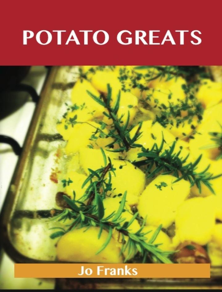 Potato Greats: Delicious Potato Recipes, The Top 100 Potato Recipes