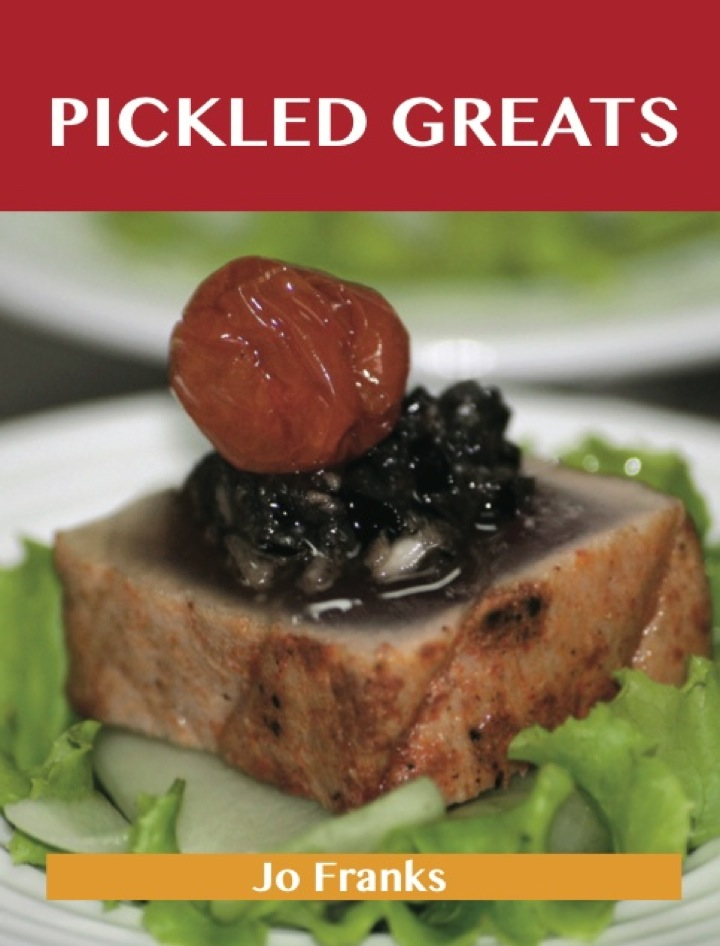 Pickled Greats: Delicious Pickled Recipes, The Top 97 Pickled Recipes