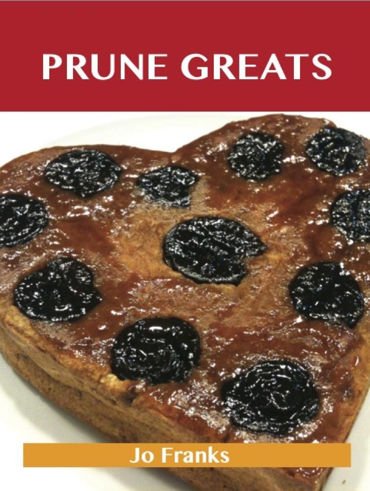 Prune Greats: Delicious Prune Recipes, The Top 55 Prune Recipes